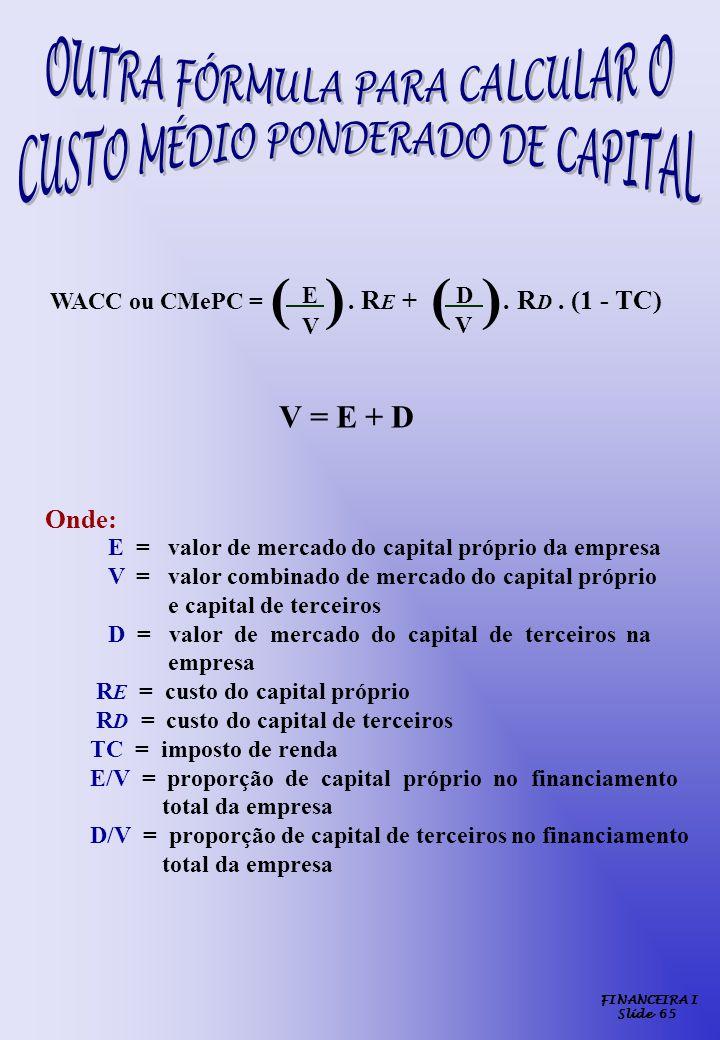 FINANCEIRA I Slide 65 E = valor de mercado do capital próprio da empresa V = valor combinado de mercado do capital próprio e capital de terceiros D =
