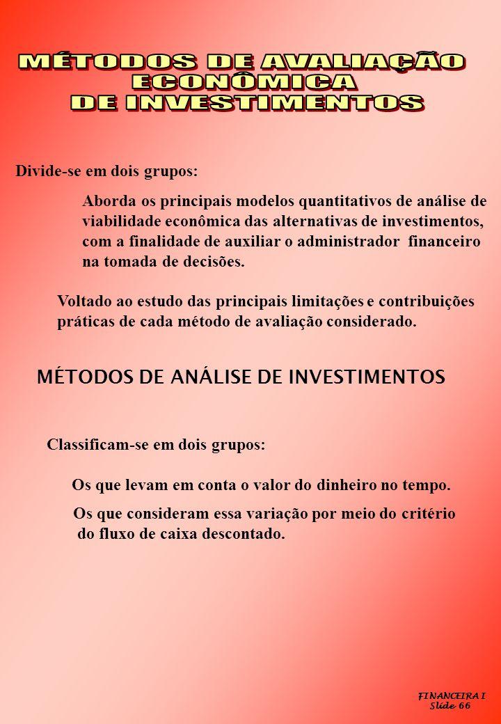 FINANCEIRA I Slide 66 Divide-se em dois grupos: Aborda os principais modelos quantitativos de análise de viabilidade econômica das alternativas de inv