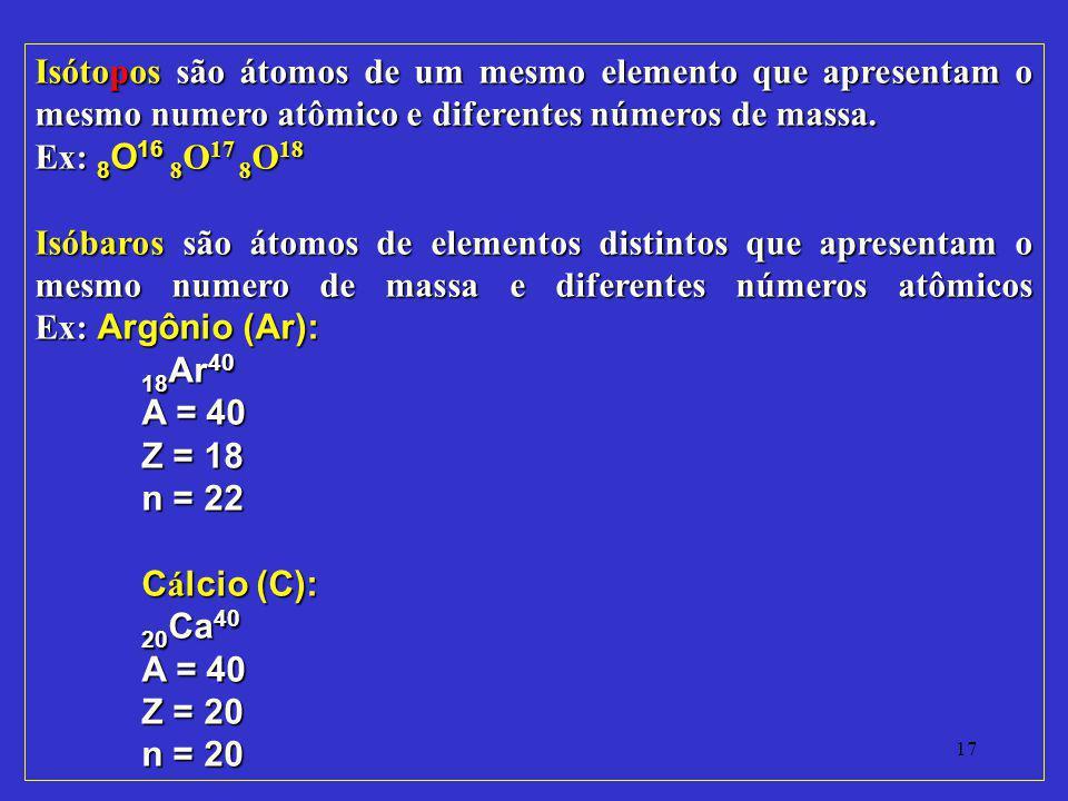 17 Isótopos são átomos de um mesmo elemento que apresentam o mesmo numero atômico e diferentes números de massa. Ex: 8 O 16 8 O 17 8 O 18 Isóbaros são
