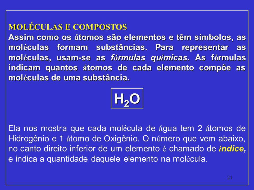 21 MOLÉCULAS E COMPOSTOS Assim como os á tomos são elementos e têm s í mbolos, as mol é culas formam substâncias. Para representar as mol é culas, usa
