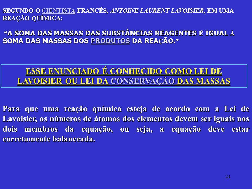 24 SEGUNDO O CIENTISTA FRANCÊS, ANTOINE LAURENT LAVOISIER, EM UMA REAÇÃO QUÍMICA: CIENTISTA A SOMA DAS MASSAS DAS SUBSTÂNCIAS REAGENTES É IGUAL À SOMA