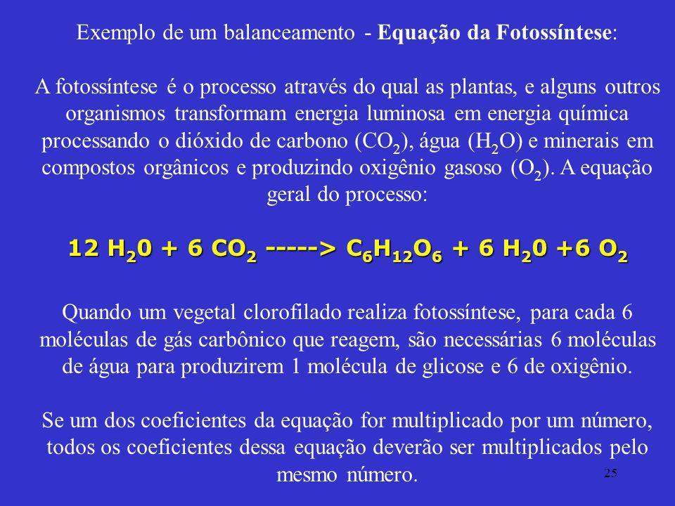 25 12 H 2 0 + 6 CO 2 -----> C 6 H 12 O 6 + 6 H 2 0 +6 O 2 Exemplo de um balanceamento - Equação da Fotossíntese: A fotossíntese é o processo através d
