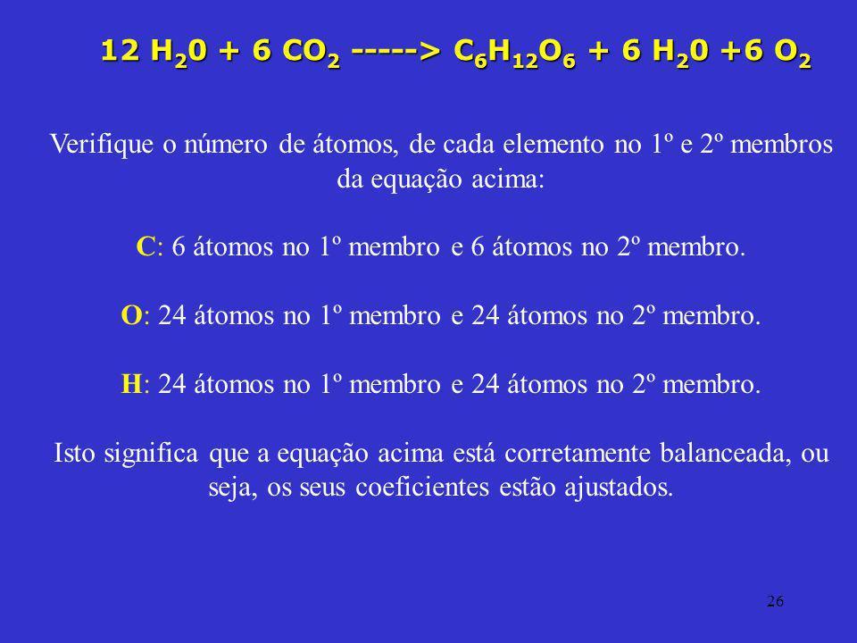 26 Verifique o número de átomos, de cada elemento no 1º e 2º membros da equação acima: C: 6 átomos no 1º membro e 6 átomos no 2º membro. O: 24 átomos