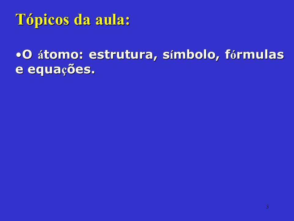 3 Tópicos da aula: O á tomo: estrutura, s í mbolo, f ó rmulas e equa ç ões.O á tomo: estrutura, s í mbolo, f ó rmulas e equa ç ões.