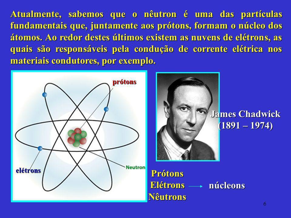6 Atualmente, sabemos que o nêutron é uma das partículas fundamentais que, juntamente aos prótons, formam o núcleo dos átomos. Ao redor destes últimos