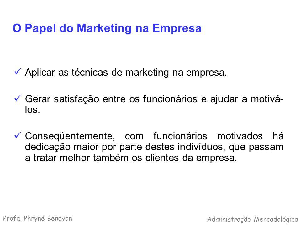 O Papel do Marketing na Empresa Aplicar as técnicas de marketing na empresa. Gerar satisfação entre os funcionários e ajudar a motivá- los. Conseqüent