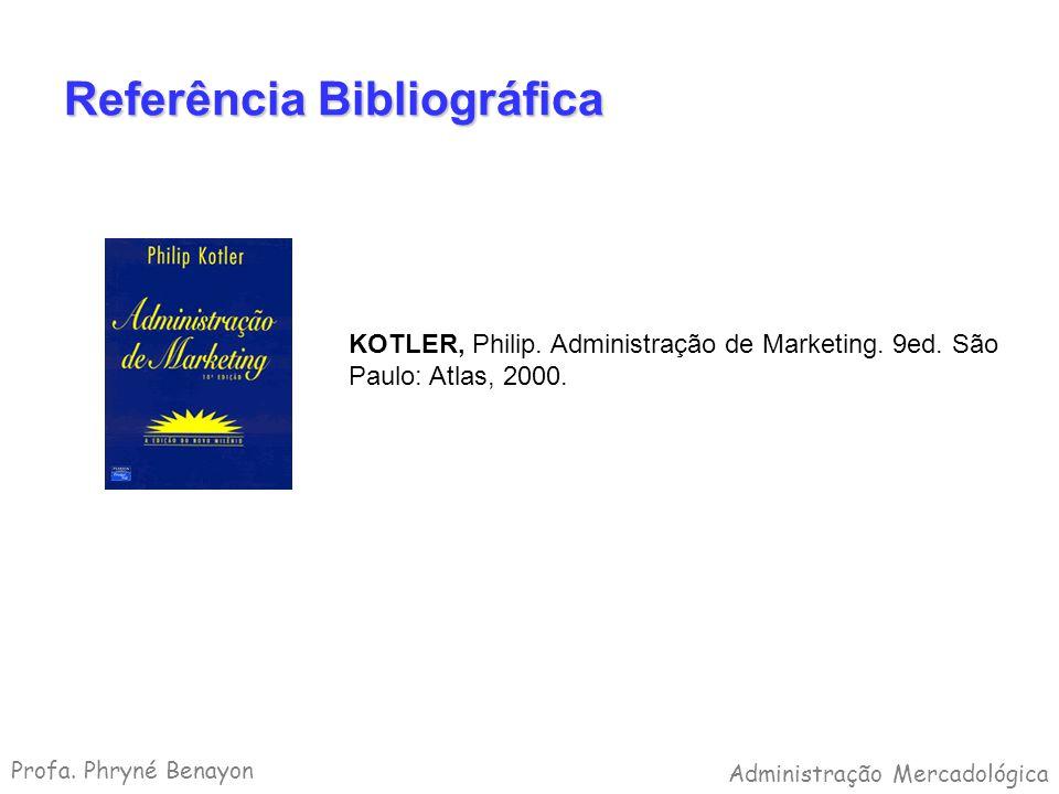 Referência Bibliográfica KOTLER, Philip. Administração de Marketing. 9ed. São Paulo: Atlas, 2000. Profa. Phryné Benayon Administração Mercadológica