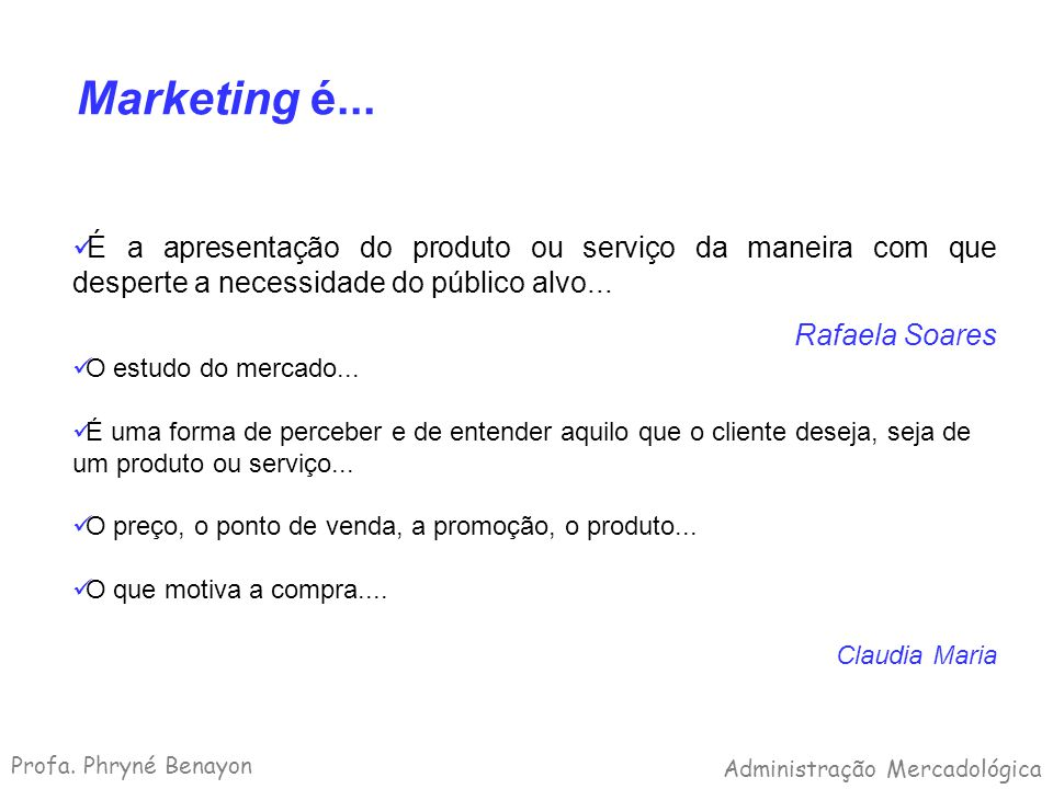 Marketing é... É a apresentação do produto ou serviço da maneira com que desperte a necessidade do público alvo... Rafaela Soares O estudo do mercado.