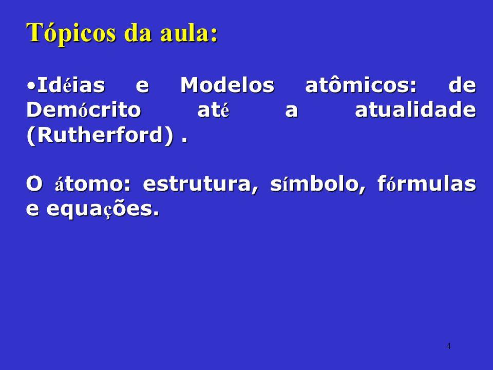 4 Tópicos da aula: Id é ias e Modelos atômicos: de Dem ó crito at é a atualidade (Rutherford).Id é ias e Modelos atômicos: de Dem ó crito at é a atual