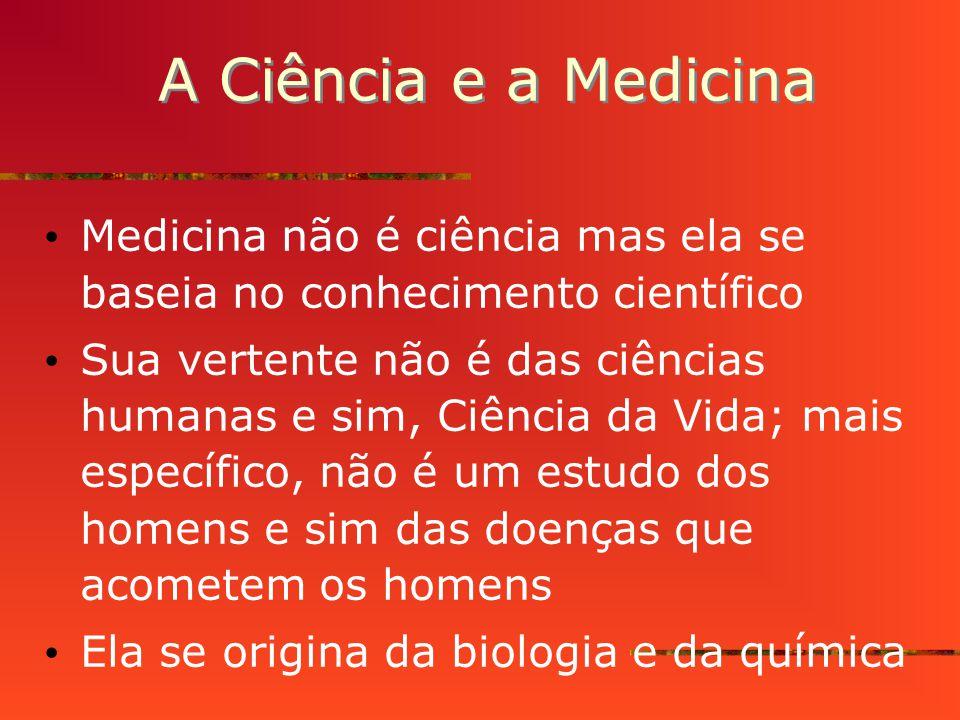 A Ciência e a Medicina Medicina não é ciência mas ela se baseia no conhecimento científico Sua vertente não é das ciências humanas e sim, Ciência da Vida; mais específico, não é um estudo dos homens e sim das doenças que acometem os homens Ela se origina da biologia e da química