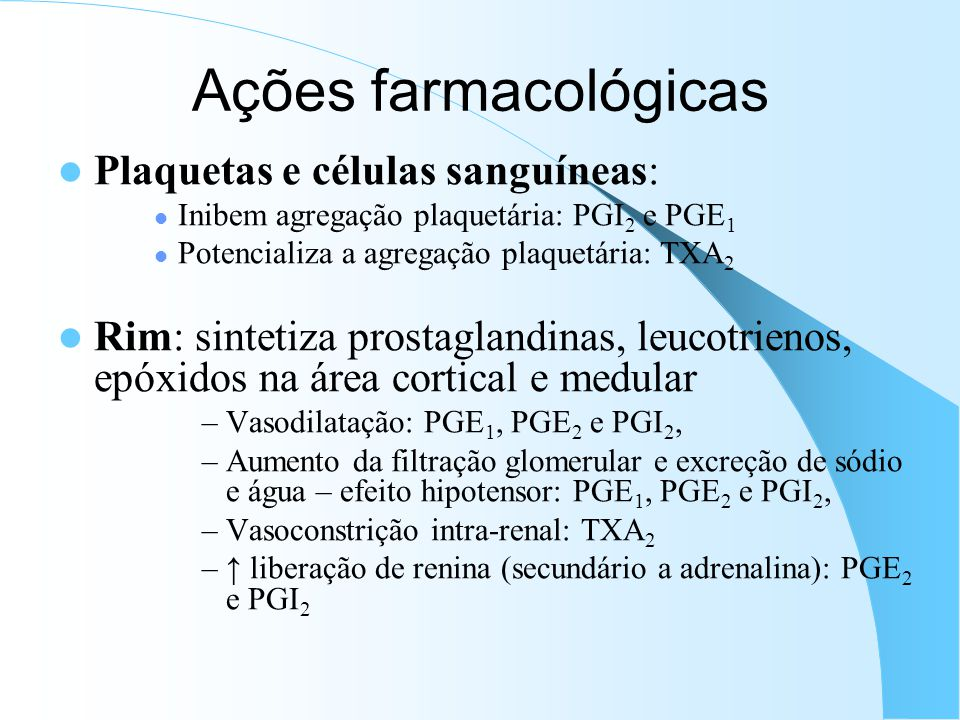 Plaquetas e células sanguíneas: Inibem agregação plaquetária: PGI 2 e PGE 1 Potencializa a agregação plaquetária: TXA 2 Rim: sintetiza prostaglandinas, leucotrienos, epóxidos na área cortical e medular –Vasodilatação: PGE 1, PGE 2 e PGI 2, –Aumento da filtração glomerular e excreção de sódio e água – efeito hipotensor: PGE 1, PGE 2 e PGI 2, –Vasoconstrição intra-renal: TXA 2 – liberação de renina (secundário a adrenalina): PGE 2 e PGI 2 Ações farmacológicas