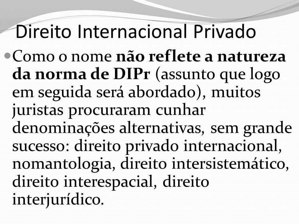 Direito Internacional Privado Como o nome não reflete a natureza da norma de DIPr (assunto que logo em seguida será abordado), muitos juristas procura