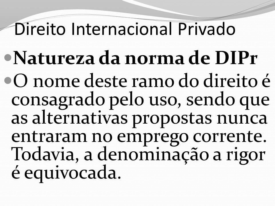 Direito Internacional Privado Natureza da norma de DIPr O nome deste ramo do direito é consagrado pelo uso, sendo que as alternativas propostas nunca entraram no emprego corrente.