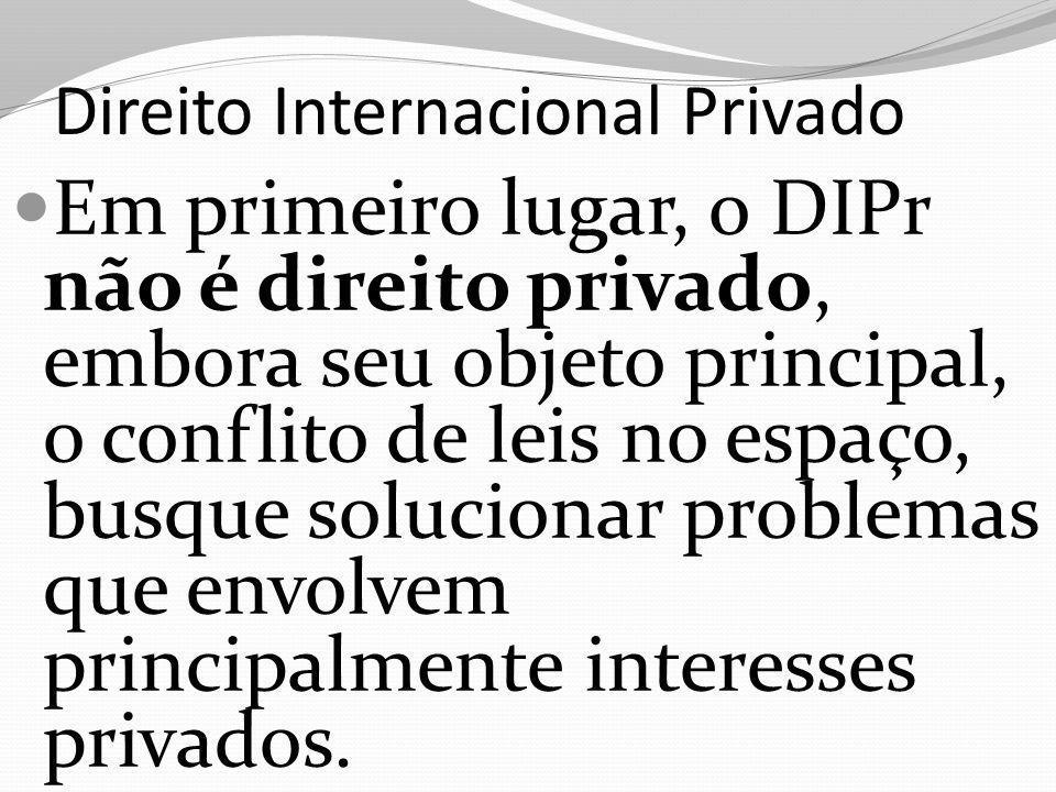 Direito Internacional Privado Em primeiro lugar, o DIPr não é direito privado, embora seu objeto principal, o conflito de leis no espaço, busque solucionar problemas que envolvem principalmente interesses privados.