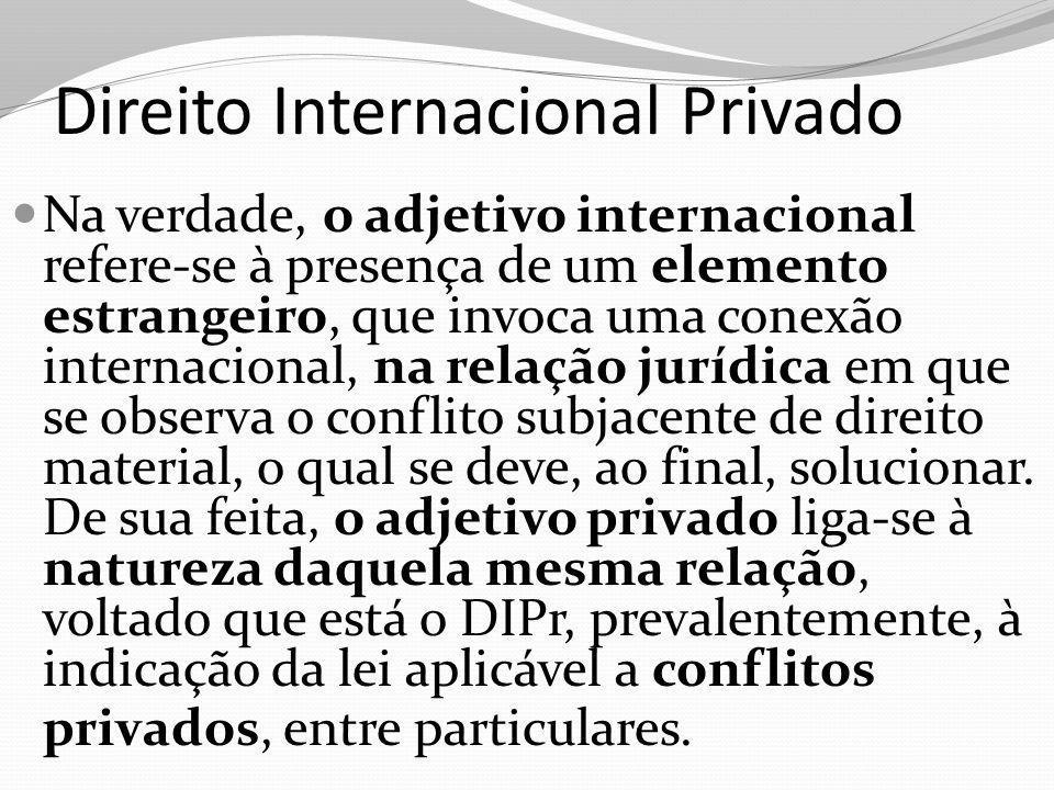 Direito Internacional Privado Na verdade, o adjetivo internacional refere-se à presença de um elemento estrangeiro, que invoca uma conexão internacional, na relação jurídica em que se observa o conflito subjacente de direito material, o qual se deve, ao final, solucionar.