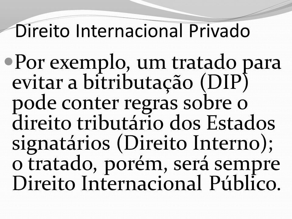 Direito Internacional Privado Por exemplo, um tratado para evitar a bitributação (DIP) pode conter regras sobre o direito tributário dos Estados signatários (Direito Interno); o tratado, porém, será sempre Direito Internacional Público.