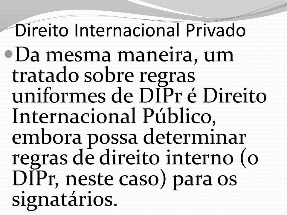 Direito Internacional Privado Da mesma maneira, um tratado sobre regras uniformes de DIPr é Direito Internacional Público, embora possa determinar regras de direito interno (o DIPr, neste caso) para os signatários.