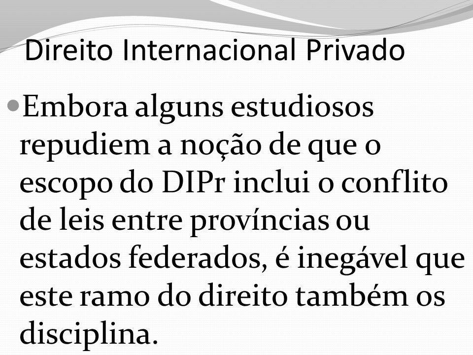 Direito Internacional Privado Embora alguns estudiosos repudiem a noção de que o escopo do DIPr inclui o conflito de leis entre províncias ou estados federados, é inegável que este ramo do direito também os disciplina.