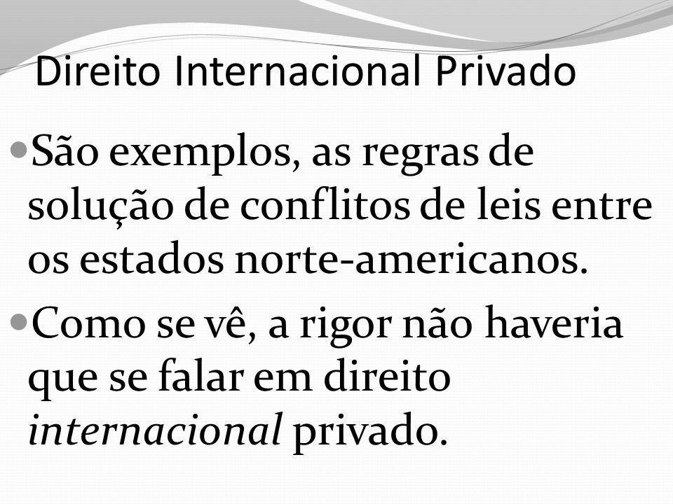 Direito Internacional Privado São exemplos, as regras de solução de conflitos de leis entre os estados norte-americanos. Como se vê, a rigor não haver