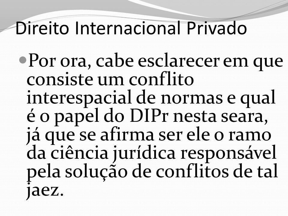 Direito Internacional Privado Por ora, cabe esclarecer em que consiste um conflito interespacial de normas e qual é o papel do DIPr nesta seara, já qu
