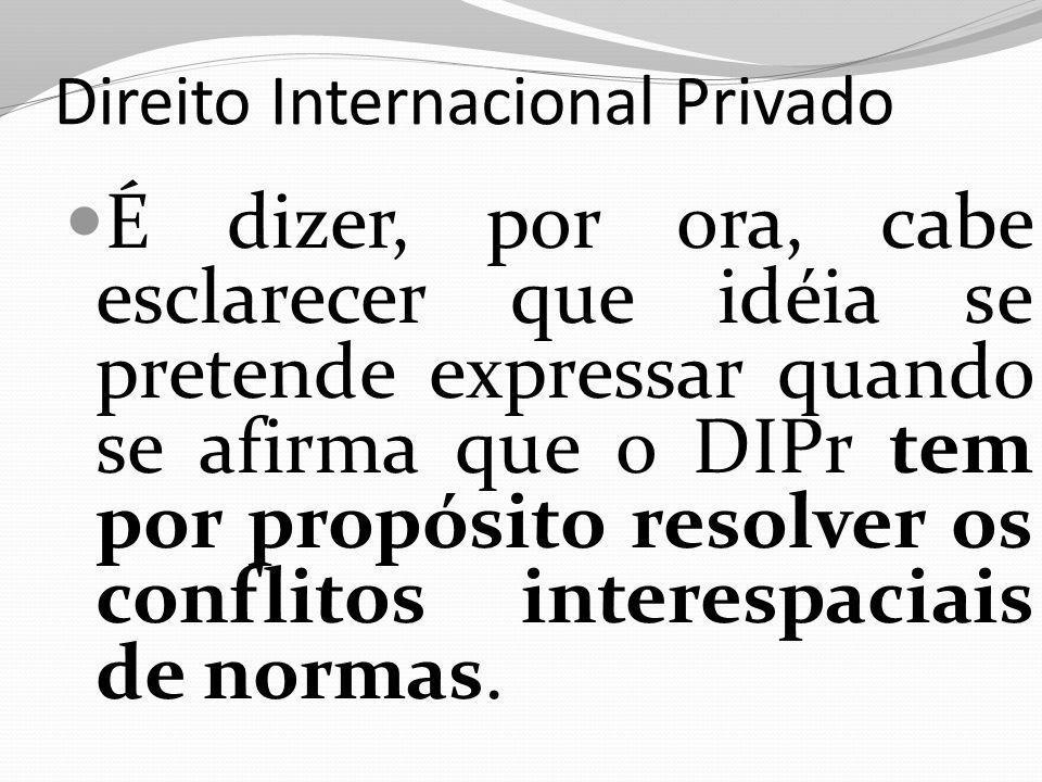 Direito Internacional Privado É dizer, por ora, cabe esclarecer que idéia se pretende expressar quando se afirma que o DIPr tem por propósito resolver