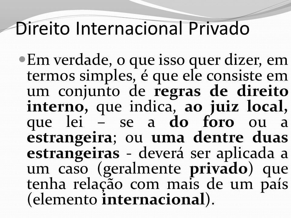 Direito Internacional Privado Em verdade, o que isso quer dizer, em termos simples, é que ele consiste em um conjunto de regras de direito interno, qu