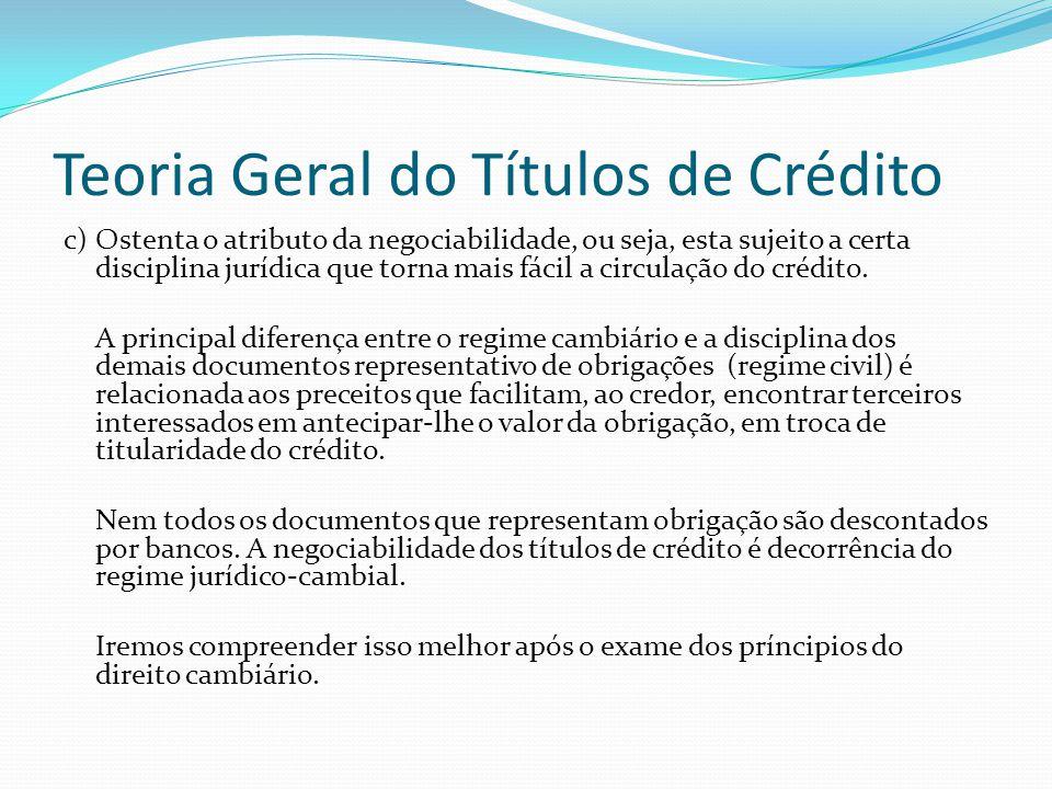 Teoria Geral do Títulos de Crédito c) Ostenta o atributo da negociabilidade, ou seja, esta sujeito a certa disciplina jurídica que torna mais fácil a circulação do crédito.