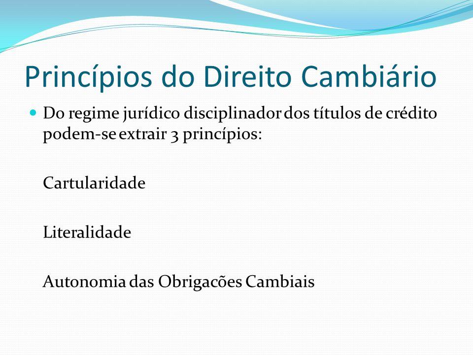 Princípios do Direito Cambiário Do regime jurídico disciplinador dos títulos de crédito podem-se extrair 3 princípios: Cartularidade Literalidade Autonomia das Obrigacões Cambiais