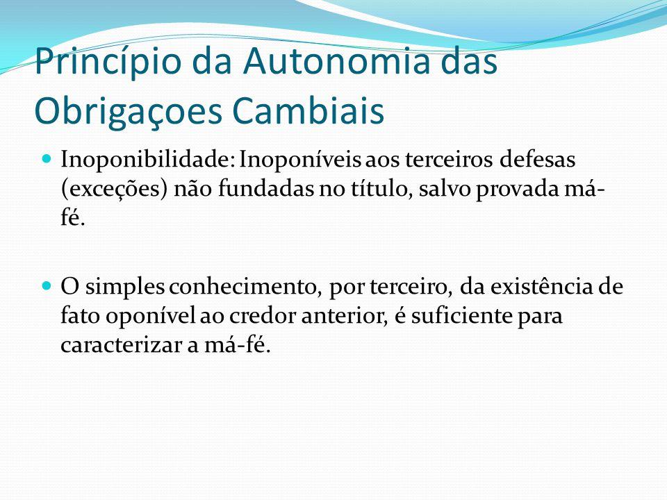 Princípio da Autonomia das Obrigaçoes Cambiais Inoponibilidade: Inoponíveis aos terceiros defesas (exceções) não fundadas no título, salvo provada má- fé.
