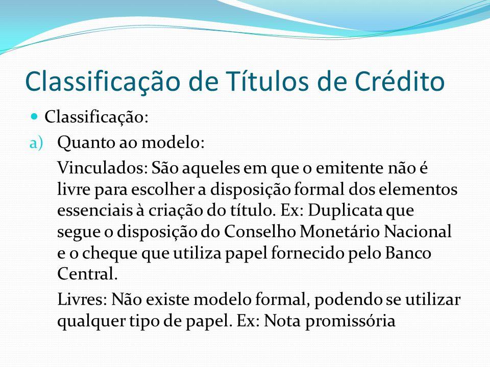 Classificação de Títulos de Crédito Classificação: a) Quanto ao modelo: Vinculados: São aqueles em que o emitente não é livre para escolher a disposição formal dos elementos essenciais à criação do título.