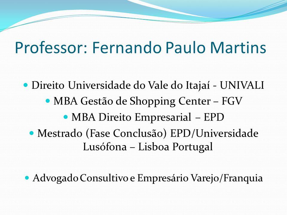 Professor: Fernando Paulo Martins Direito Universidade do Vale do Itajaí - UNIVALI MBA Gestão de Shopping Center – FGV MBA Direito Empresarial – EPD Mestrado (Fase Conclusão) EPD/Universidade Lusófona – Lisboa Portugal Advogado Consultivo e Empresário Varejo/Franquia