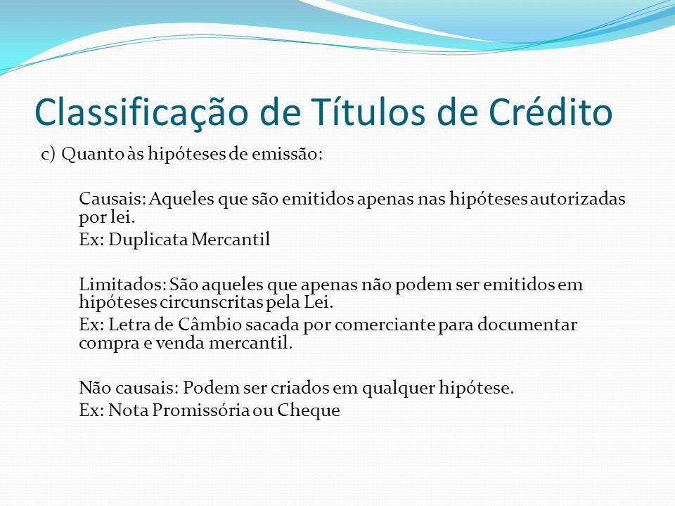 Classificação de Títulos de Crédito c) Quanto às hipóteses de emissão: Causais: Aqueles que são emitidos apenas nas hipóteses autorizadas por lei.