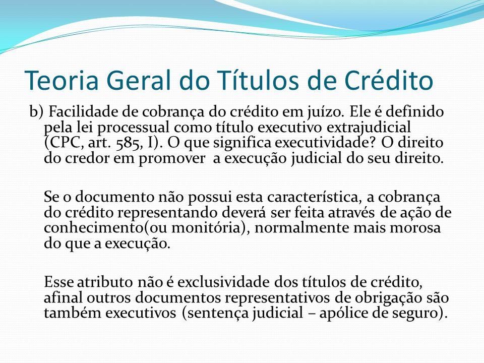Teoria Geral do Títulos de Crédito b) Facilidade de cobrança do crédito em juízo.