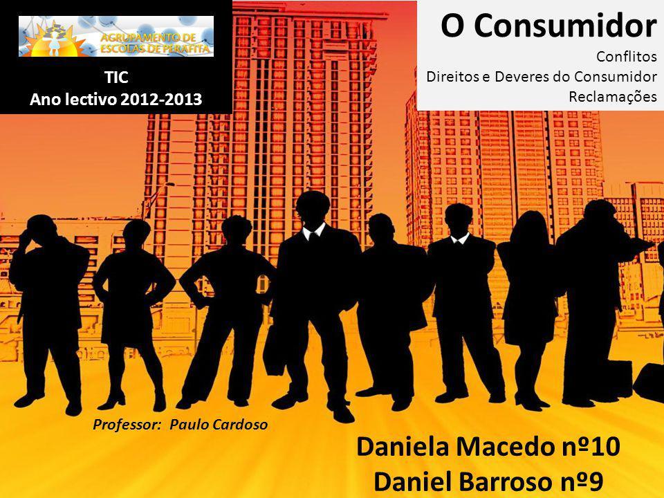 TIC Ano lectivo 2012-2013 Daniela Macedo nº10 Daniel Barroso nº9 CEF-1ºAno O Consumidor Conflitos Direitos e Deveres do Consumidor Reclamações Profess