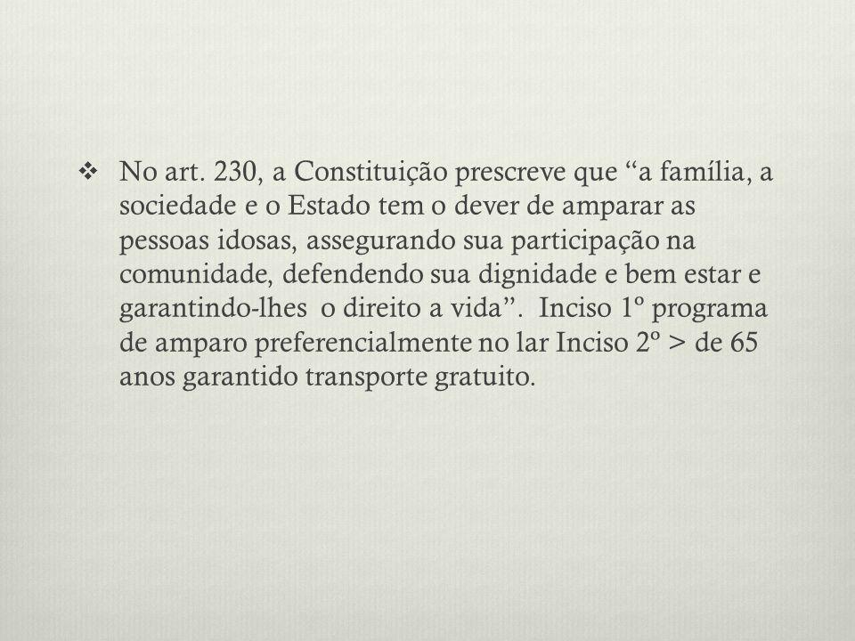 No art. 230, a Constituição prescreve que a família, a sociedade e o Estado tem o dever de amparar as pessoas idosas, assegurando sua participação na