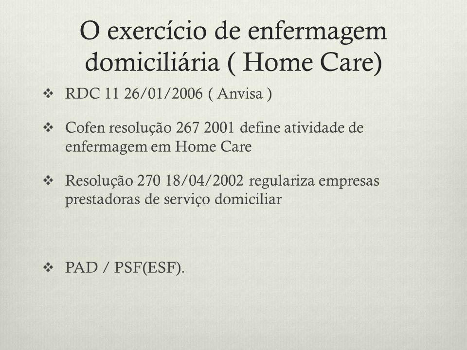 O exercício de enfermagem domiciliária ( Home Care) RDC 11 26/01/2006 ( Anvisa ) Cofen resolução 267 2001 define atividade de enfermagem em Home Care