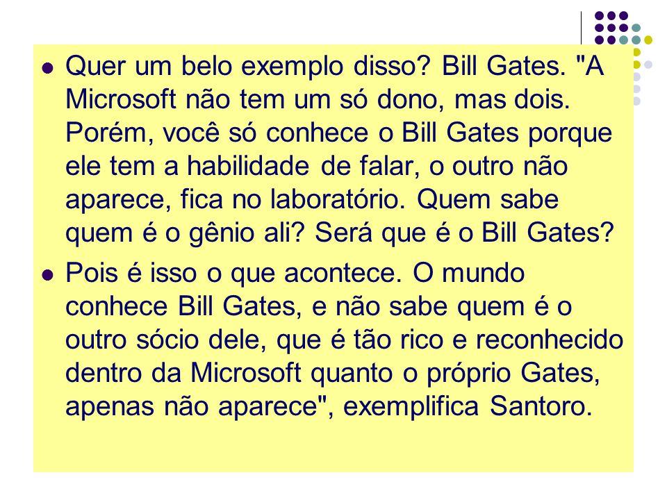 Quer um belo exemplo disso.Bill Gates. A Microsoft não tem um só dono, mas dois.