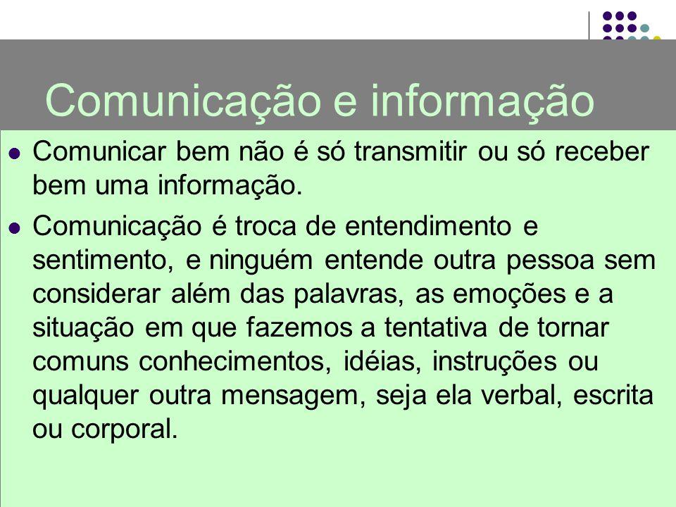Comunicação e informação Comunicar bem não é só transmitir ou só receber bem uma informação. Comunicação é troca de entendimento e sentimento, e ningu