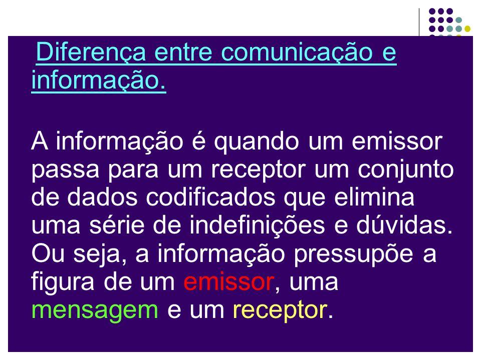 Diferença entre comunicação e informação. A informação é quando um emissor passa para um receptor um conjunto de dados codificados que elimina uma sér