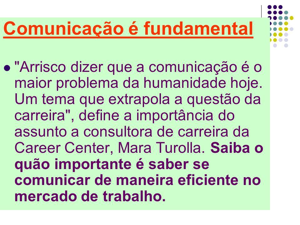 Comunicação é fundamental Arrisco dizer que a comunicação é o maior problema da humanidade hoje.