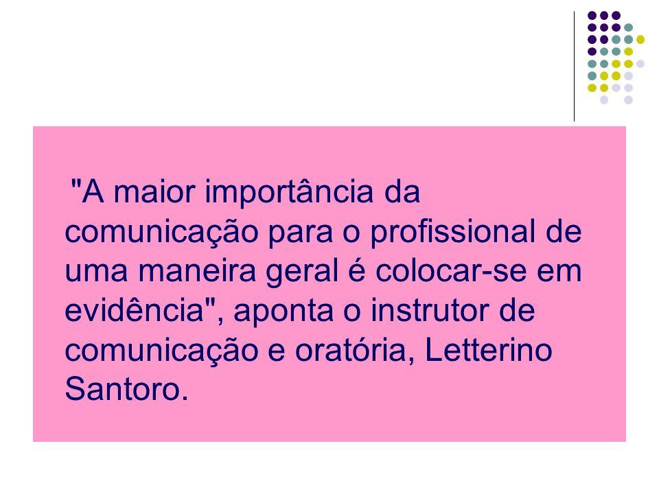 A maior importância da comunicação para o profissional de uma maneira geral é colocar-se em evidência , aponta o instrutor de comunicação e oratória, Letterino Santoro.