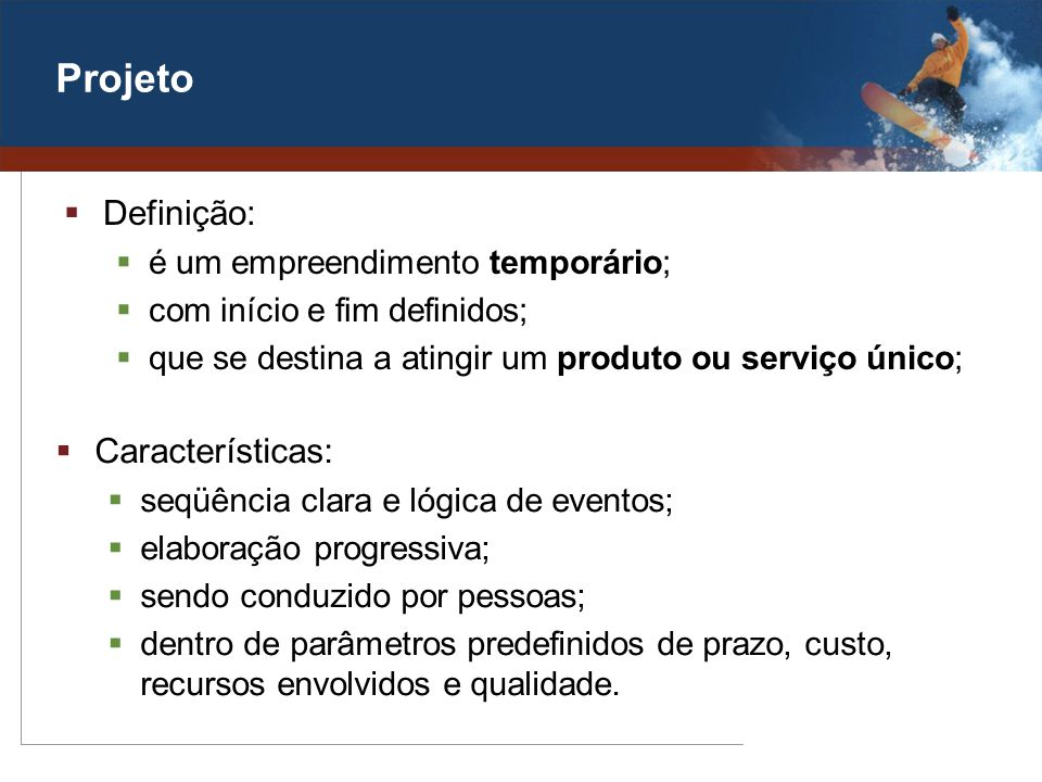 Projeto Definição: é um empreendimento temporário; com início e fim definidos; que se destina a atingir um produto ou serviço único; Características: