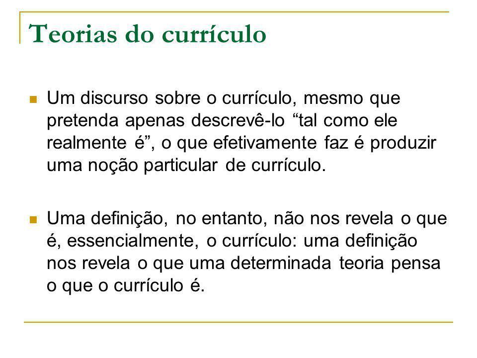 Teorias do currículo Um discurso sobre o currículo, mesmo que pretenda apenas descrevê-lo tal como ele realmente é, o que efetivamente faz é produzir