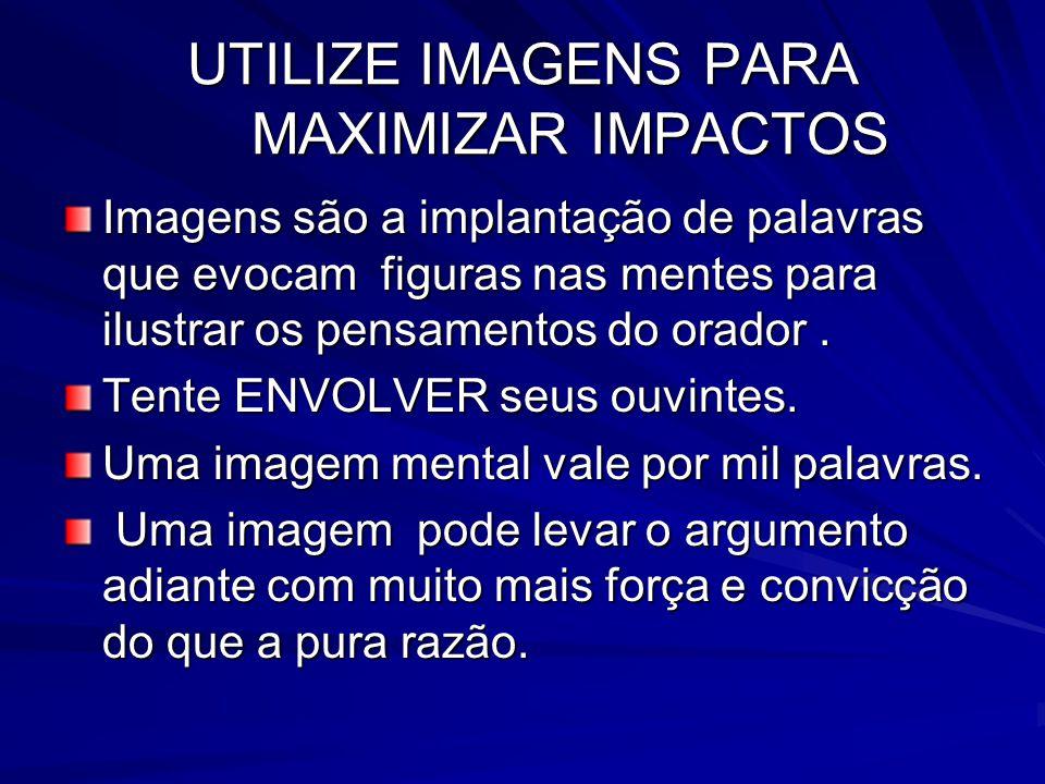 UTILIZE IMAGENS PARA MAXIMIZAR IMPACTOS Imagens são a implantação de palavras que evocam figuras nas mentes para ilustrar os pensamentos do orador. Te