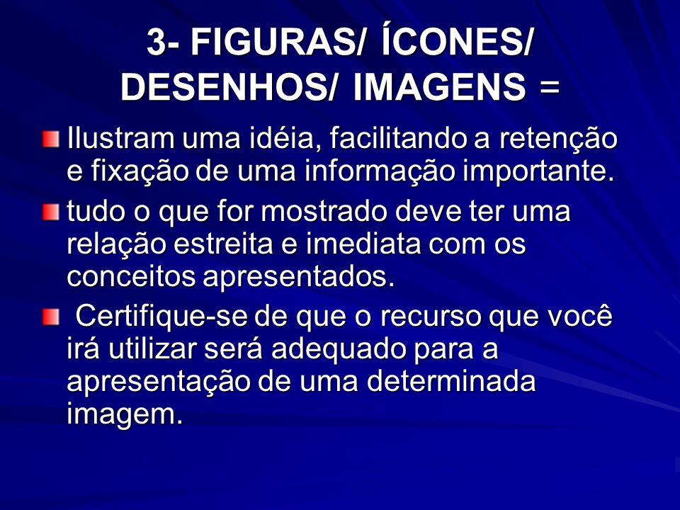 3- FIGURAS/ ÍCONES/ DESENHOS/ IMAGENS = Ilustram uma idéia, facilitando a retenção e fixação de uma informação importante. tudo o que for mostrado dev