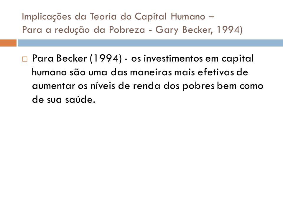 Implicações da Teoria do Capital Humano – Para a redução da Pobreza - Gary Becker, 1994) Para Becker (1994) - os investimentos em capital humano são u