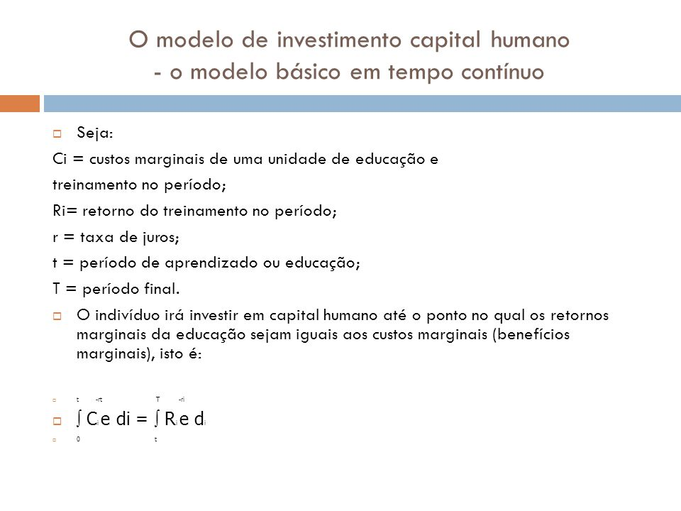 O modelo de investimento capital humano - o modelo básico em tempo contínuo Seja: Ci = custos marginais de uma unidade de educação e treinamento no pe