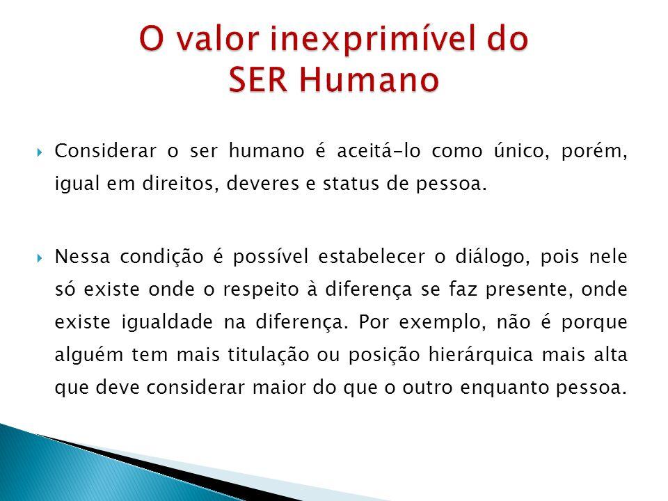 Considerar o ser humano é aceitá-lo como único, porém, igual em direitos, deveres e status de pessoa. Nessa condição é possível estabelecer o diálogo,