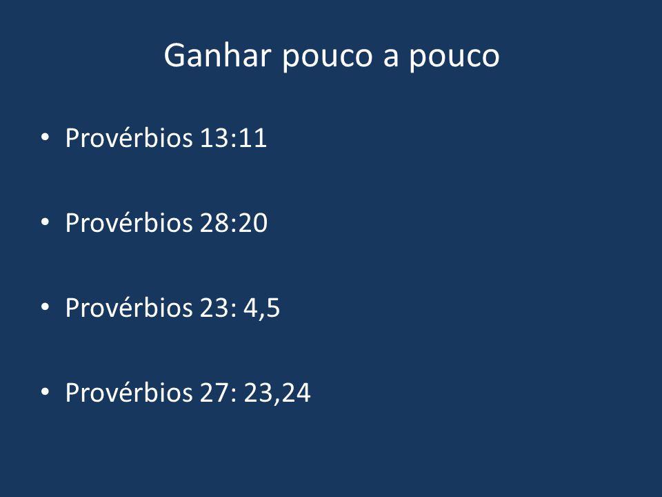 Ganhar pouco a pouco Provérbios 13:11 Provérbios 28:20 Provérbios 23: 4,5 Provérbios 27: 23,24