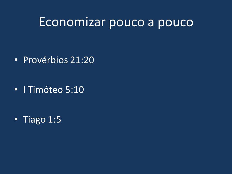 Economizar pouco a pouco Provérbios 21:20 I Timóteo 5:10 Tiago 1:5